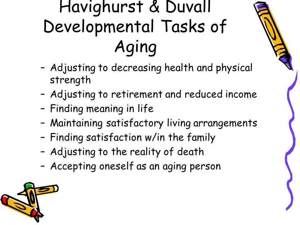 Havighurst & Duvall Developmental Tasks of Aging –Adjusting to decreasing health and physical strength –Adjusting to retirement and reduced income –Finding meaning in life –Maintaining satisfactory living arrangements –Finding satisfaction w/in the family –Adjusting to the reality of death –Accepting oneself as an aging person