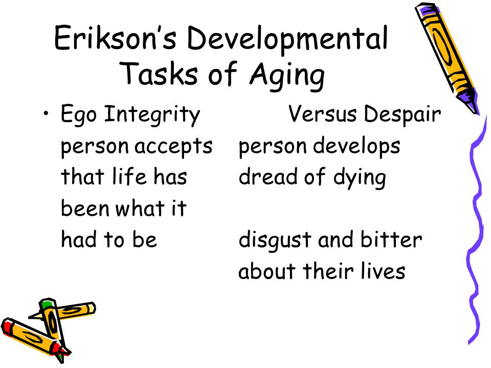 Erikson's Developmental Tasks of Aging Ego IntegrityVersus Despair person acceptsperson develops that life hasdread of dying been what it had to bedisgust and bitter about their lives