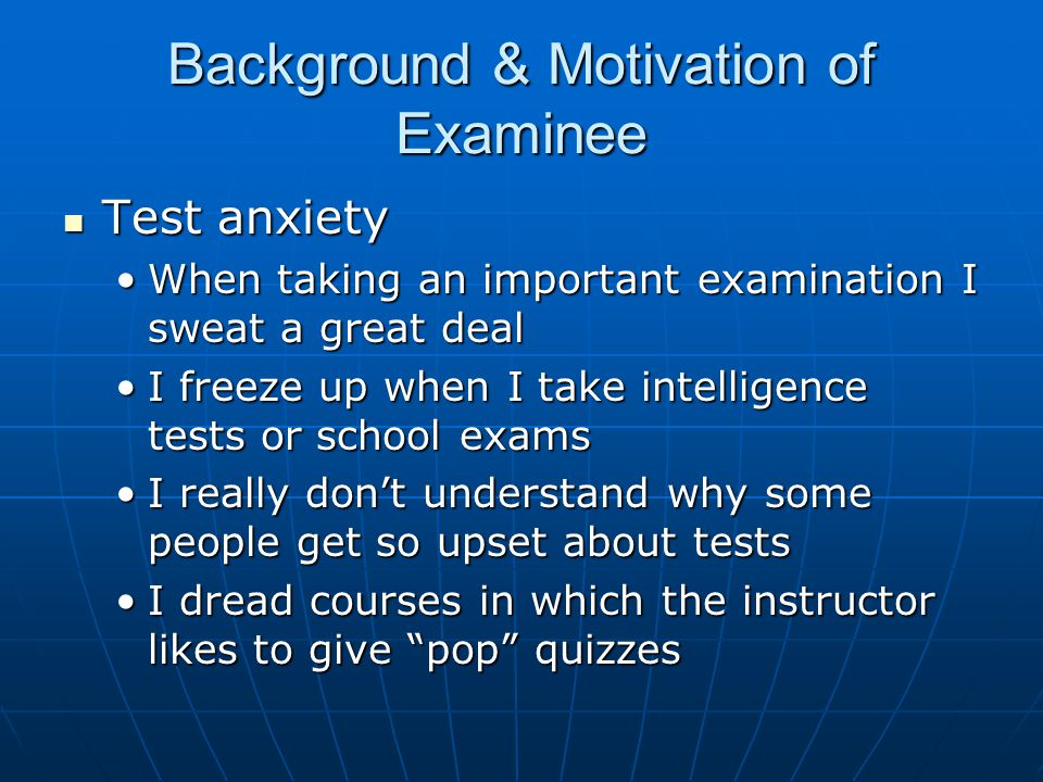 Background & Motivation of Examinee Test anxiety Test anxiety When taking an important examination I sweat a great dealWhen taking an important examination I sweat a great deal I freeze up when I take intelligence tests or school examsI freeze up when I take intelligence tests or school exams I really don't understand why some people get so upset about testsI really don't understand why some people get so upset about tests I dread courses in which the instructor likes to give pop quizzesI dread courses in which the instructor likes to give pop quizzes