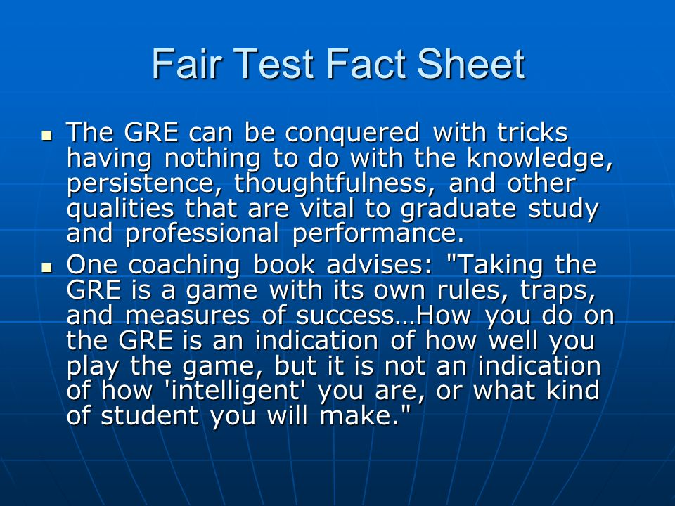Fair Test Fact Sheet The GRE can be conquered with tricks having nothing to do with the knowledge, persistence, thoughtfulness, and other qualities th