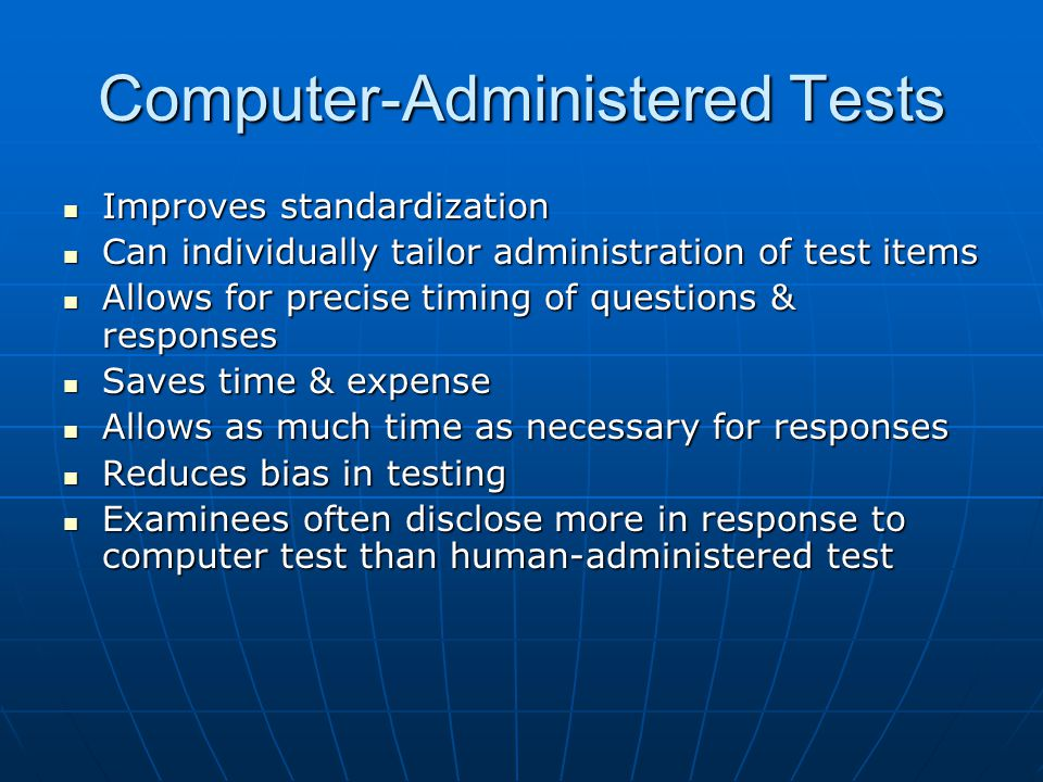 Computer-Administered Tests Improves standardization Improves standardization Can individually tailor administration of test items Can individually ta