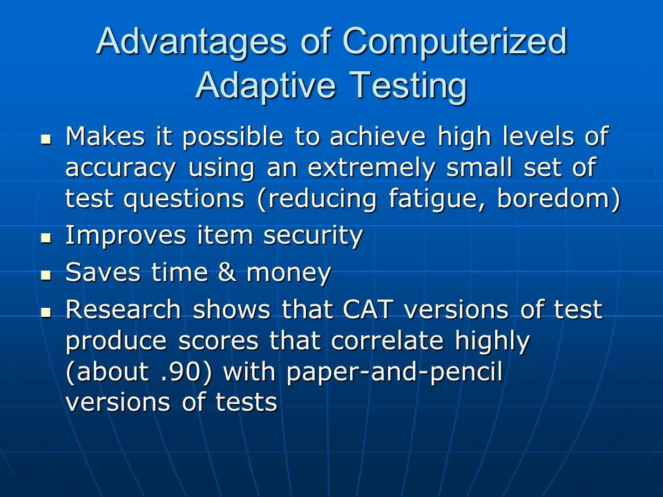 Advantages of Computerized Adaptive Testing Makes it possible to achieve high levels of accuracy using an extremely small set of test questions (reduc