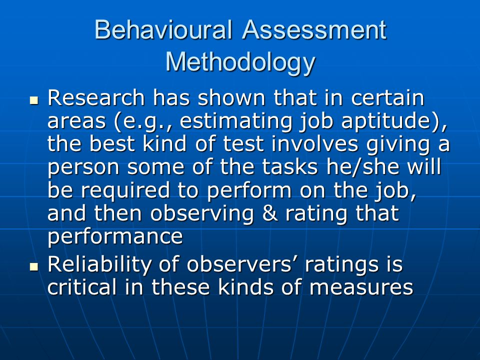 Behavioural Assessment Methodology Research has shown that in certain areas (e.g., estimating job aptitude), the best kind of test involves giving a p