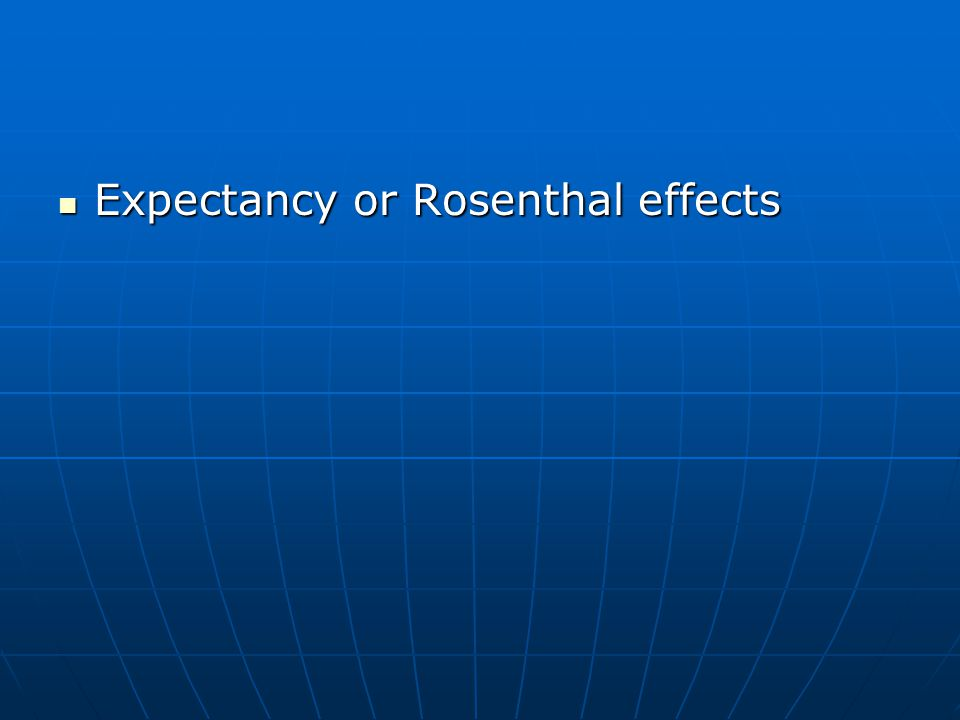Expectancy or Rosenthal effects Expectancy or Rosenthal effects
