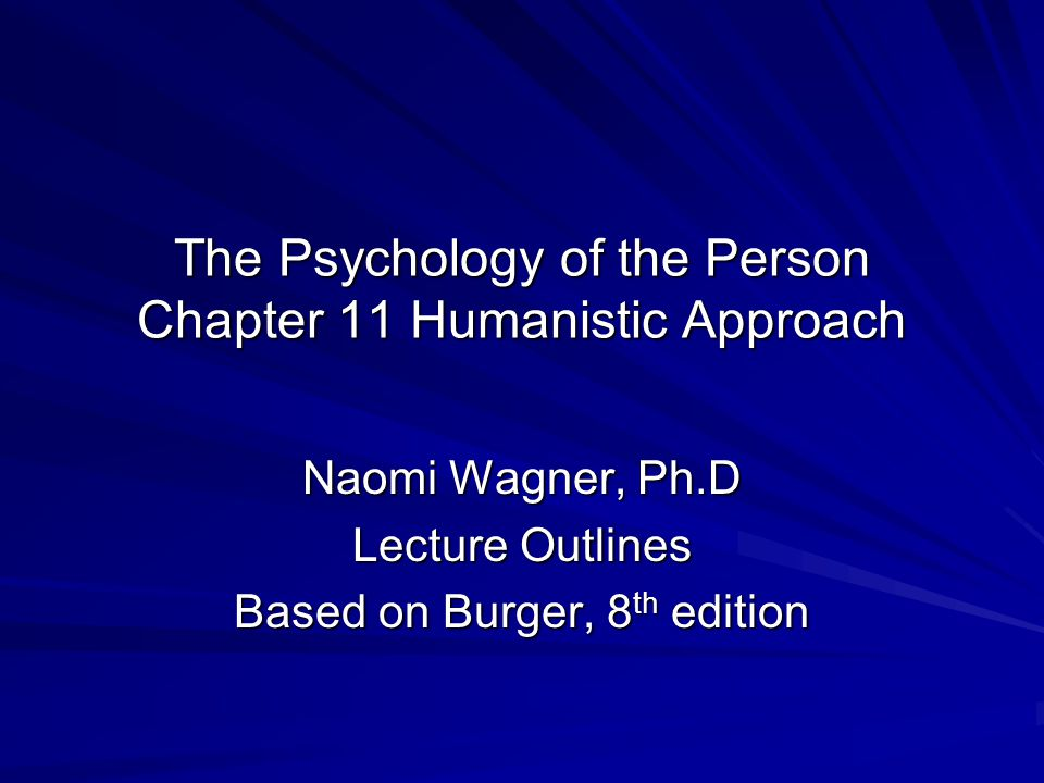 The Psychology of the Person Chapter 11 Humanistic Approach Naomi Wagner, Ph.D Lecture Outlines Based on Burger, 8 th edition