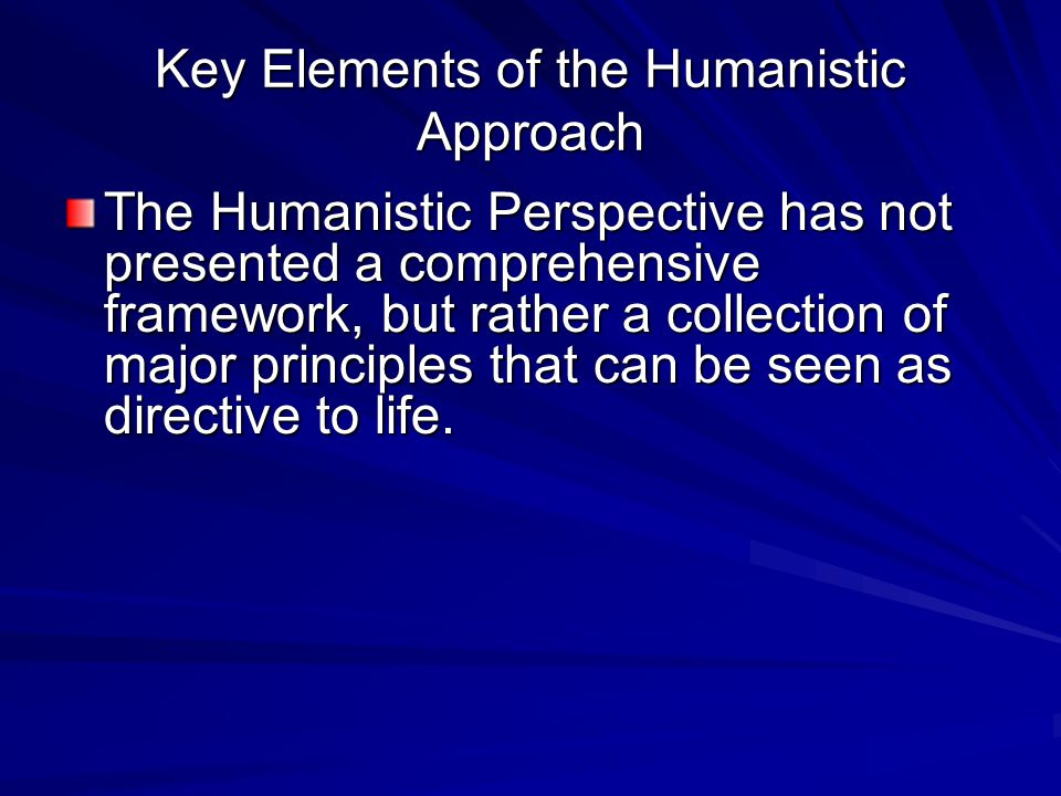 Key Elements of the Humanistic Approach The Humanistic Perspective has not presented a comprehensive framework, but rather a collection of major principles that can be seen as directive to life.