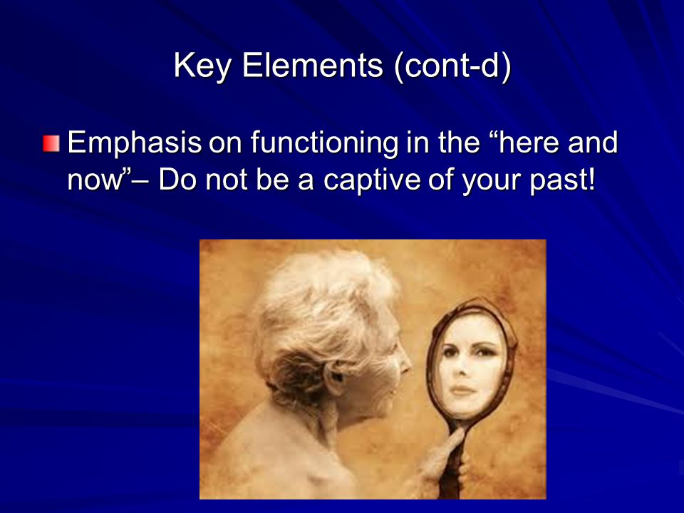 Key Elements (cont-d) Emphasis on functioning in the here and now – Do not be a captive of your past!