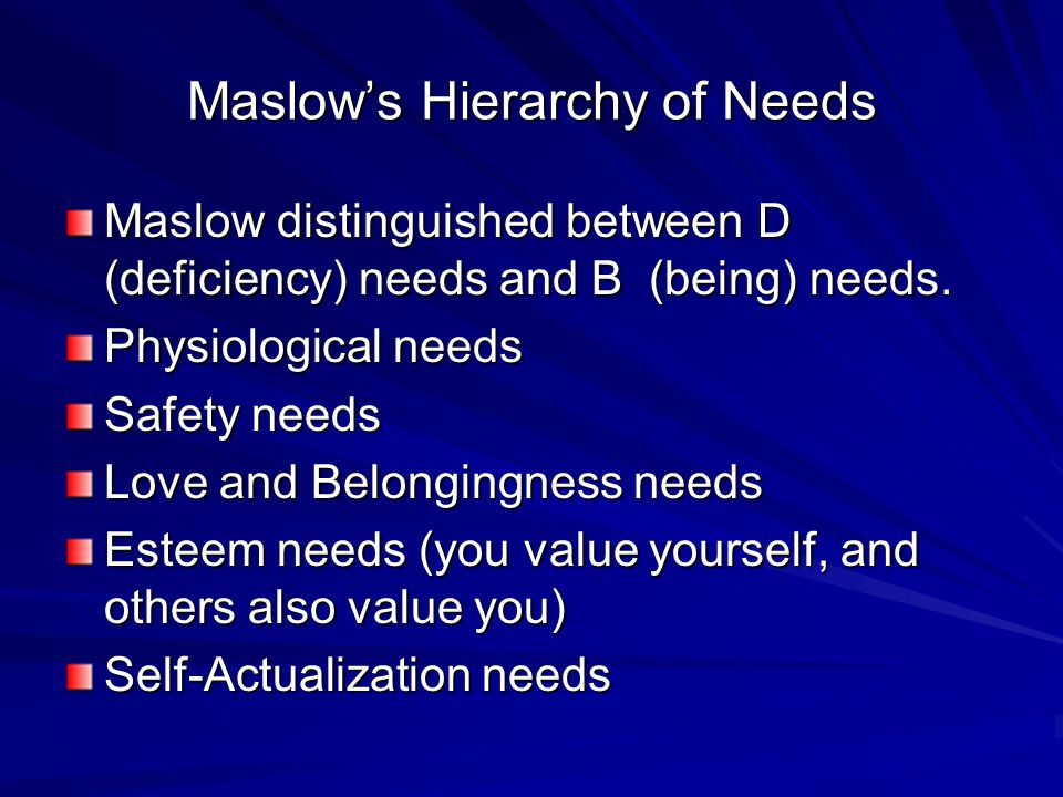 Maslow's Hierarchy of Needs Maslow distinguished between D (deficiency) needs and B (being) needs.