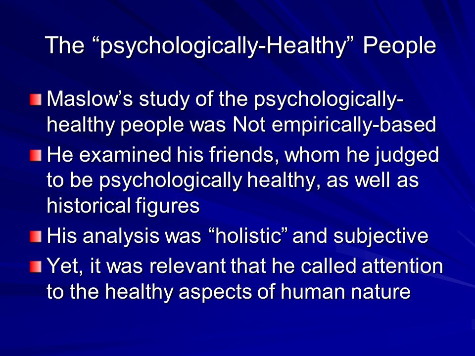 The psychologically-Healthy People The psychologically-Healthy People Maslow's study of the psychologically- healthy people was Not empirically-based He examined his friends, whom he judged to be psychologically healthy, as well as historical figures His analysis was holistic and subjective Yet, it was relevant that he called attention to the healthy aspects of human nature