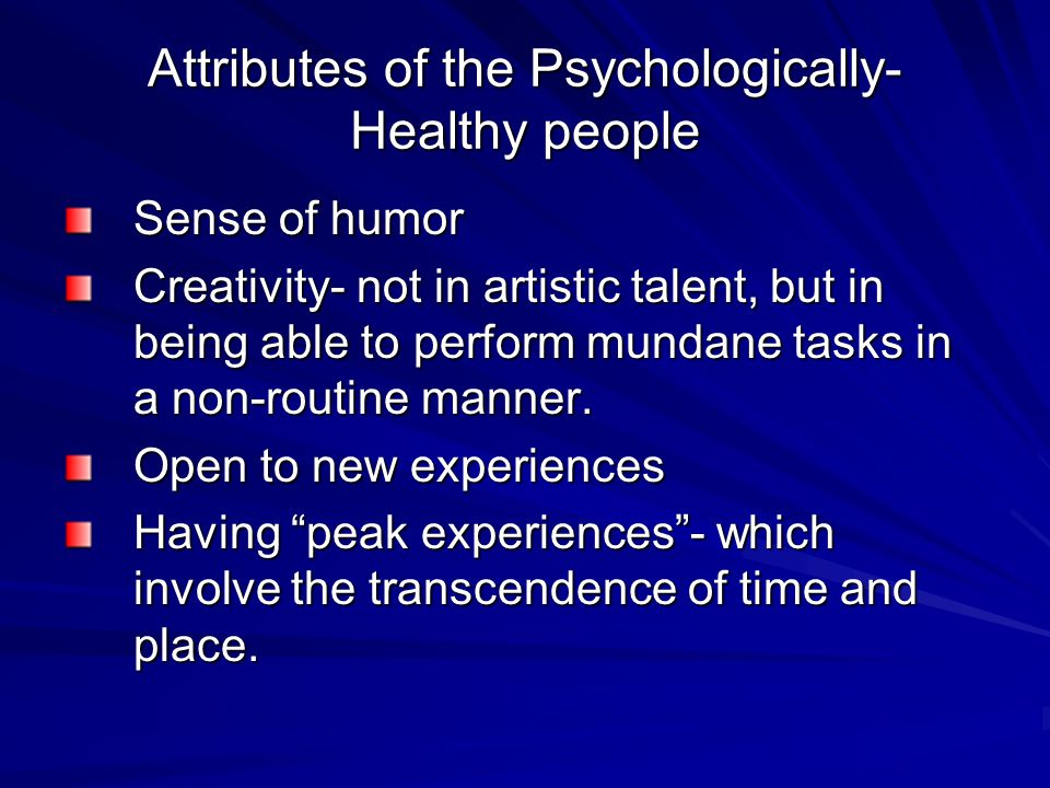 Attributes of the Psychologically- Healthy people Sense of humor Creativity- not in artistic talent, but in being able to perform mundane tasks in a non-routine manner.