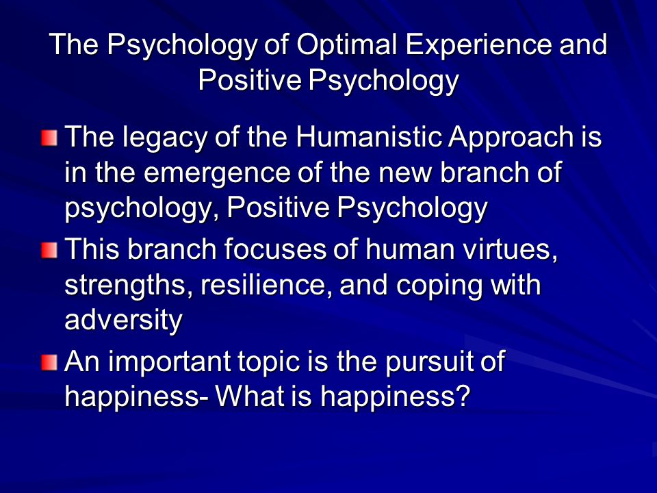 The Psychology of Optimal Experience and Positive Psychology The legacy of the Humanistic Approach is in the emergence of the new branch of psychology, Positive Psychology This branch focuses of human virtues, strengths, resilience, and coping with adversity An important topic is the pursuit of happiness- What is happiness?