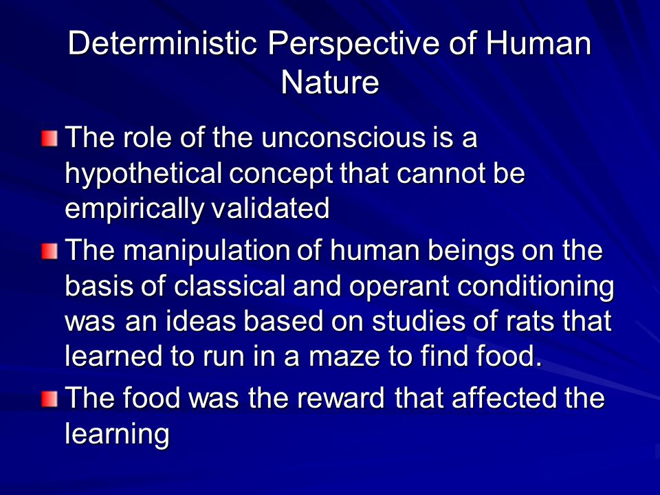 Deterministic Perspective of Human Nature The role of the unconscious is a hypothetical concept that cannot be empirically validated The manipulation of human beings on the basis of classical and operant conditioning was an ideas based on studies of rats that learned to run in a maze to find food.