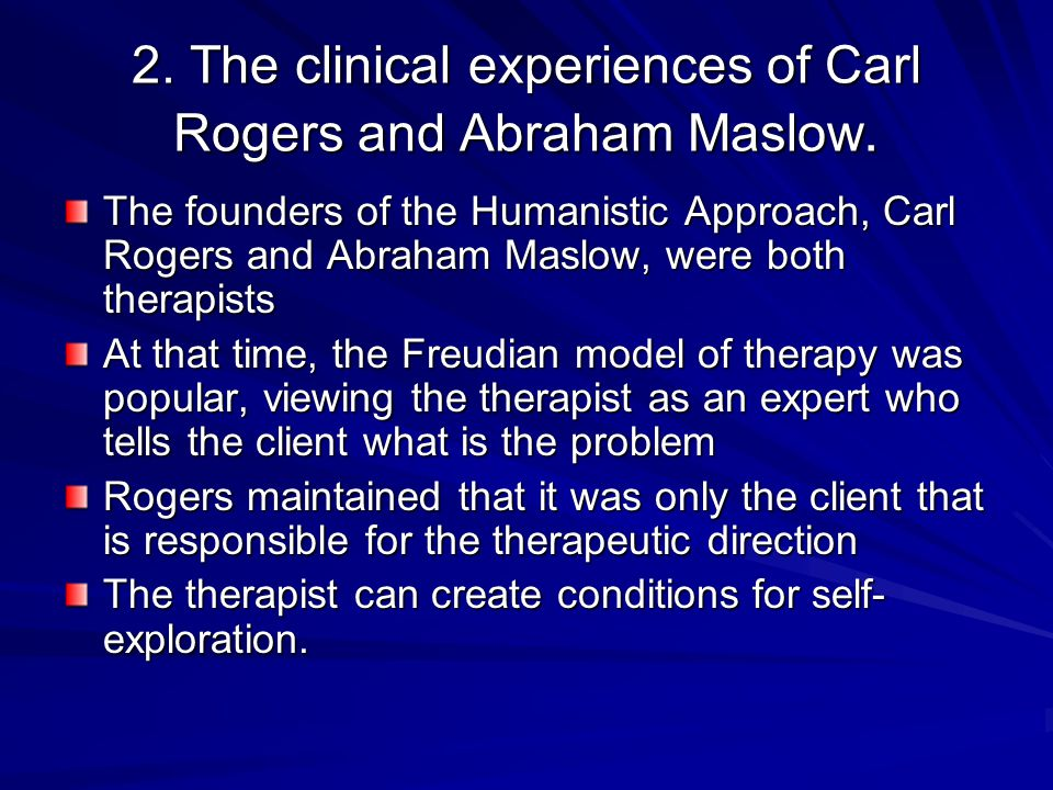 2. The clinical experiences of Carl Rogers and Abraham Maslow.