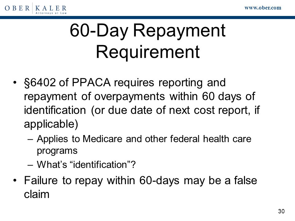 www.ober.com 30 60-Day Repayment Requirement §6402 of PPACA requires reporting and repayment of overpayments within 60 days of identification (or due date of next cost report, if applicable) –Applies to Medicare and other federal health care programs –What's identification .