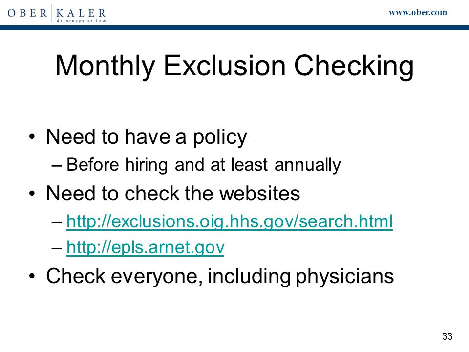 www.ober.com 33 Need to have a policy –Before hiring and at least annually Need to check the websites –http://exclusions.oig.hhs.gov/search.htmlhttp://exclusions.oig.hhs.gov/search.html –http://epls.arnet.govhttp://epls.arnet.gov Check everyone, including physicians Monthly Exclusion Checking