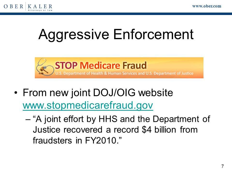 www.ober.com 7 Aggressive Enforcement From new joint DOJ/OIG website www.stopmedicarefraud.gov www.stopmedicarefraud.gov – A joint effort by HHS and the Department of Justice recovered a record $4 billion from fraudsters in FY2010.