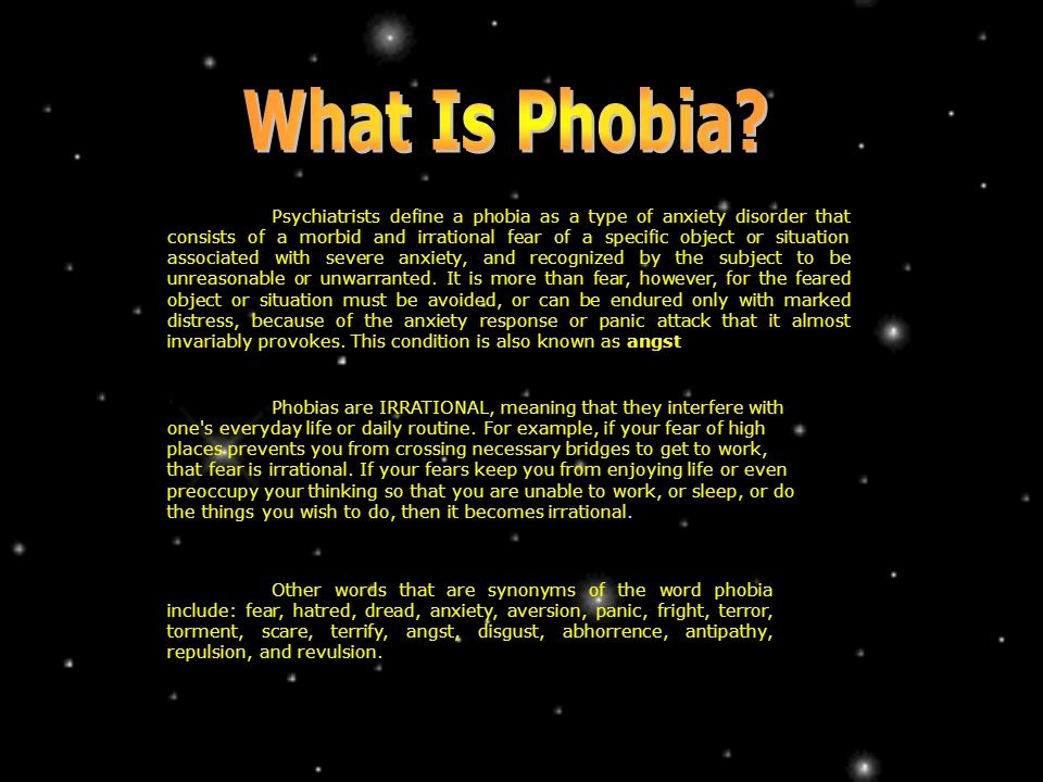 Psychiatrists define a phobia as a type of anxiety disorder that consists of a morbid and irrational fear of a specific object or situation associated with severe anxiety, and recognized by the subject to be unreasonable or unwarranted.