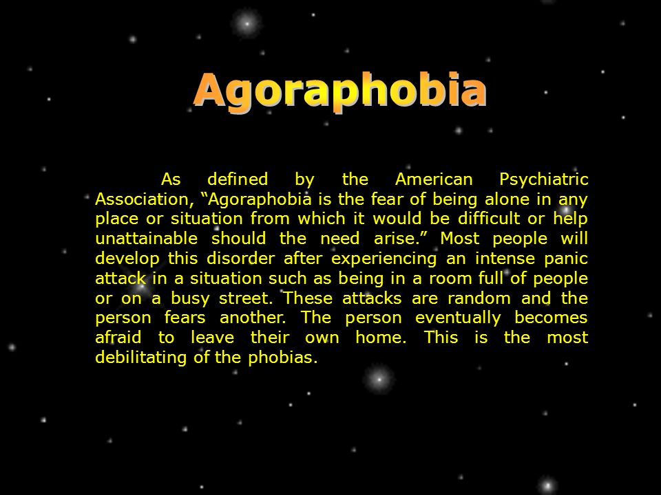 As defined by the American Psychiatric Association, Agoraphobia is the fear of being alone in any place or situation from which it would be difficult or help unattainable should the need arise. Most people will develop this disorder after experiencing an intense panic attack in a situation such as being in a room full of people or on a busy street.