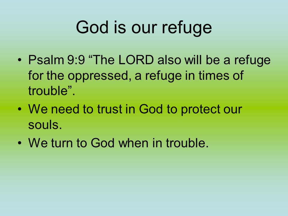 God is our refuge Psalm 9:9 The LORD also will be a refuge for the oppressed, a refuge in times of trouble .