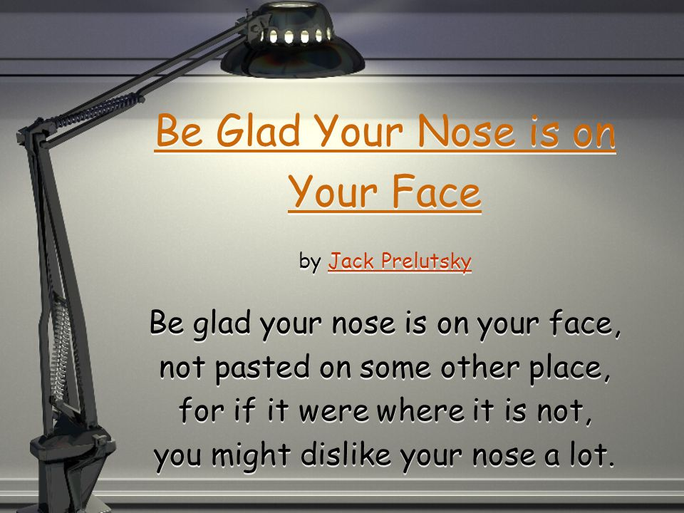 Be Glad Your Nose is on Your Face by Jack Prelutsky Be glad your nose is on your face, not pasted on some other place, for if it were where it is not, you might dislike your nose a lot.Jack Prelutsky Be Glad Your Nose is on Your Face by Jack Prelutsky Be glad your nose is on your face, not pasted on some other place, for if it were where it is not, you might dislike your nose a lot.Jack Prelutsky