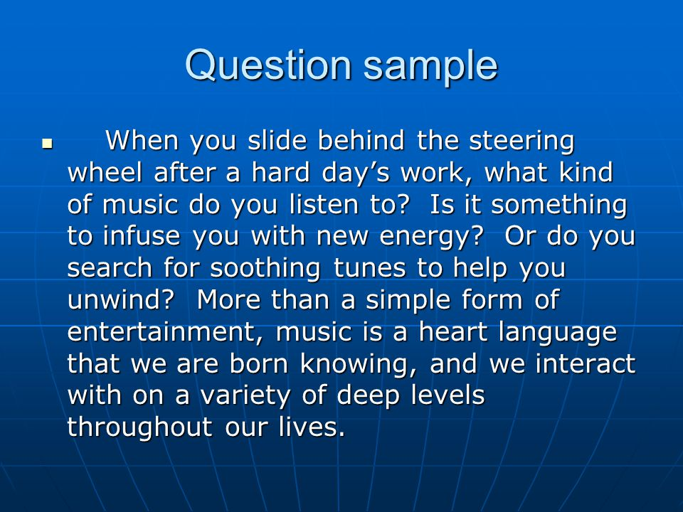 Question sample When you slide behind the steering wheel after a hard day's work, what kind of music do you listen to.