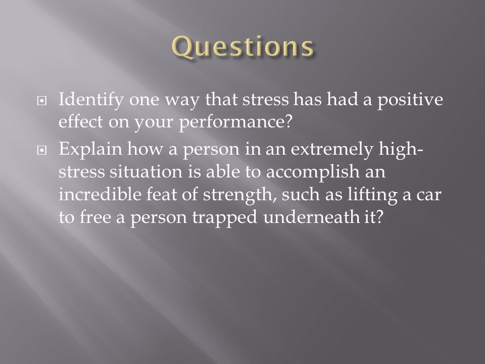  Identify one way that stress has had a positive effect on your performance?  Explain how a person in an extremely high- stress situation is able to