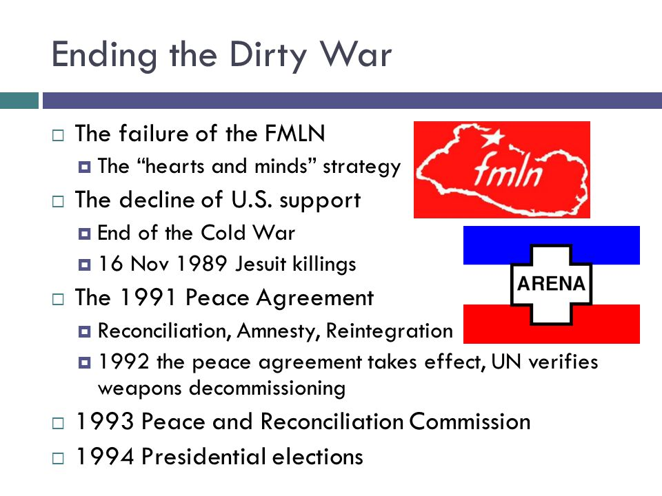 "Ending the Dirty War  The failure of the FMLN  The ""hearts and minds"" strategy  The decline of U.S. support  End of the Cold War  16 Nov 1989 Jes"