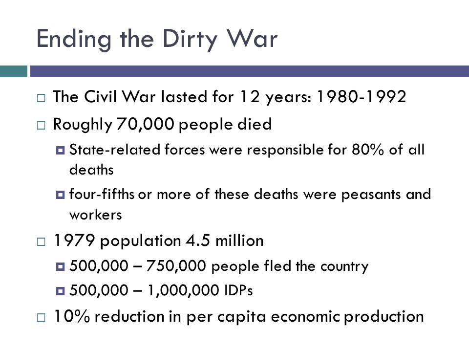 Ending the Dirty War  The Civil War lasted for 12 years: 1980-1992  Roughly 70,000 people died  State-related forces were responsible for 80% of al