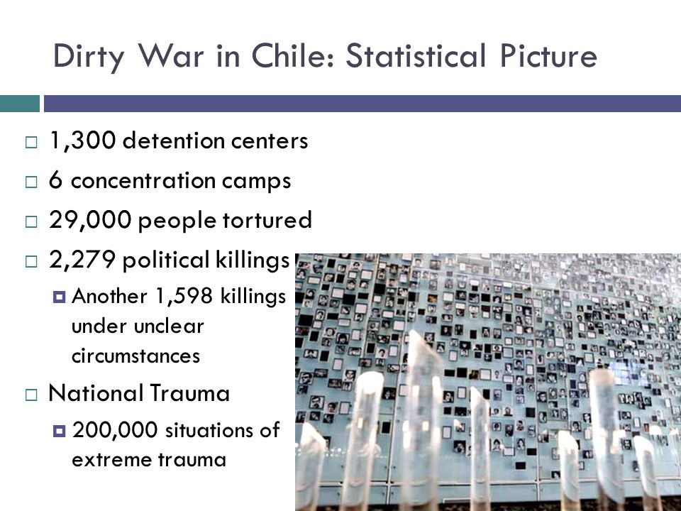Dirty War in Chile: Statistical Picture  1,300 detention centers  6 concentration camps  29,000 people tortured  2,279 political killings  Anothe