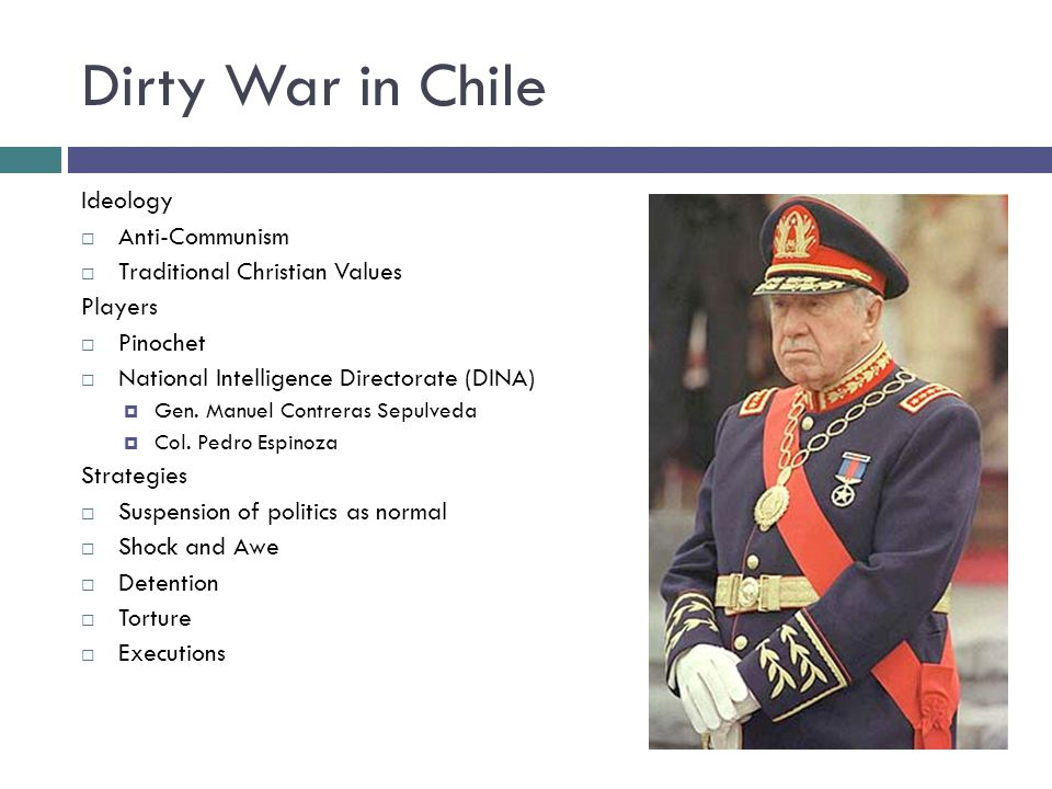 Dirty War in Chile Ideology  Anti-Communism  Traditional Christian Values Players  Pinochet  National Intelligence Directorate (DINA)  Gen.