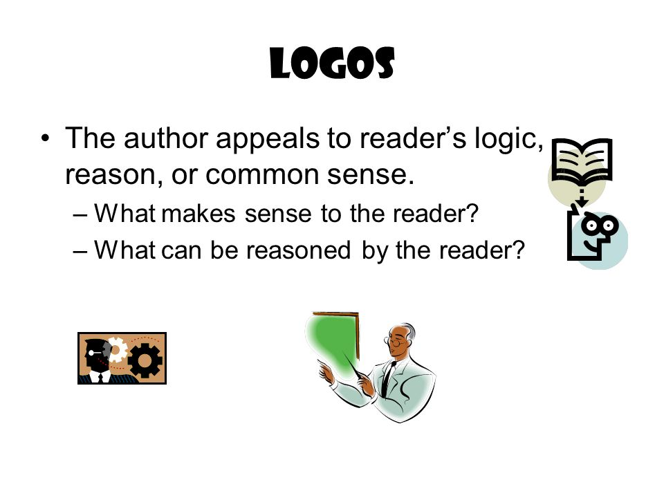 Logos The author appeals to reader's logic, reason, or common sense. –What makes sense to the reader? –What can be reasoned by the reader?