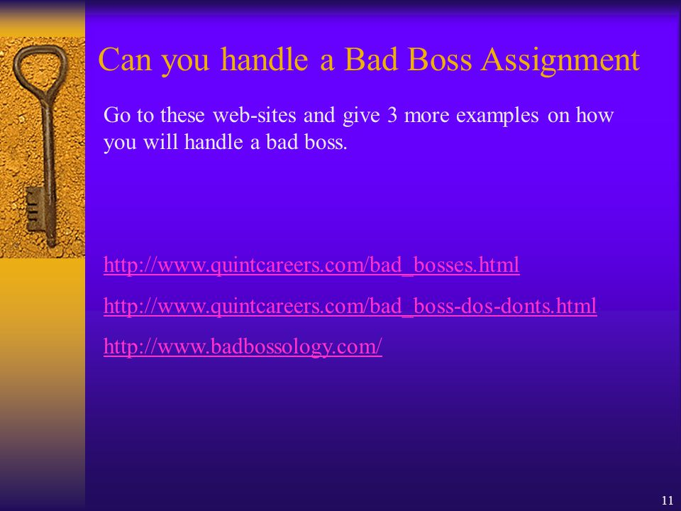 11 Can you handle a Bad Boss Assignment Go to these web-sites and give 3 more examples on how you will handle a bad boss. http://www.quintcareers.com/