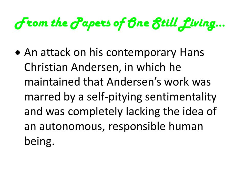 From the Papers of One Still Living…  An attack on his contemporary Hans Christian Andersen, in which he maintained that Andersen's work was marred by a self-pitying sentimentality and was completely lacking the idea of an autonomous, responsible human being.