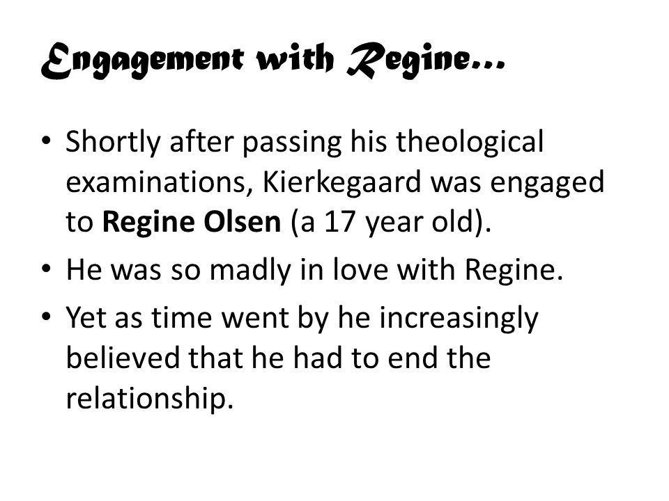 Engagement with Regine… Shortly after passing his theological examinations, Kierkegaard was engaged to Regine Olsen (a 17 year old).