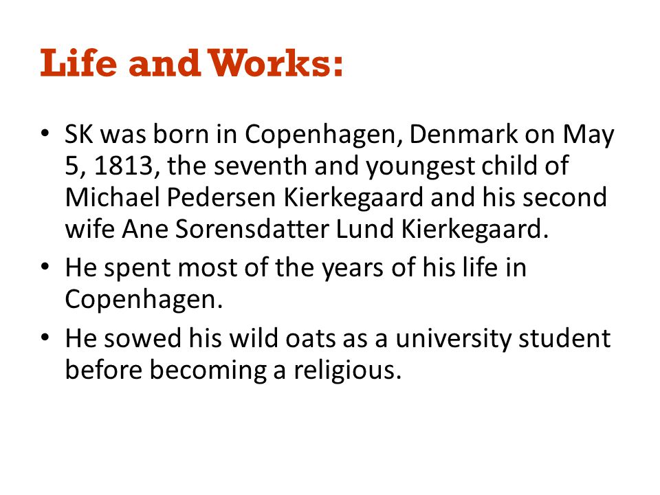 Life and Works: SK was born in Copenhagen, Denmark on May 5, 1813, the seventh and youngest child of Michael Pedersen Kierkegaard and his second wife Ane Sorensdatter Lund Kierkegaard.
