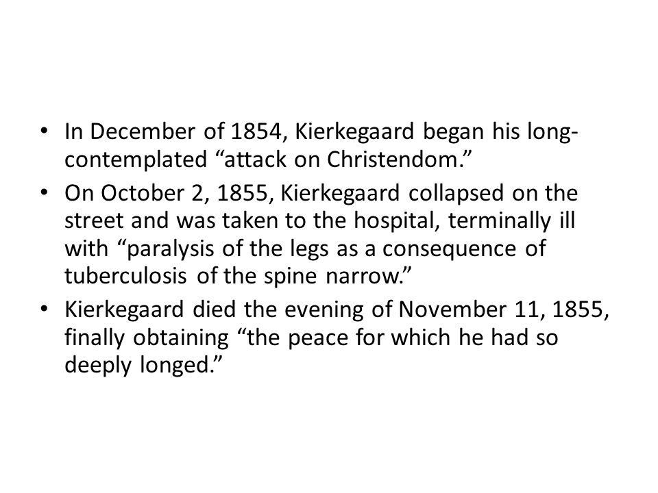 In December of 1854, Kierkegaard began his long- contemplated attack on Christendom. On October 2, 1855, Kierkegaard collapsed on the street and was taken to the hospital, terminally ill with paralysis of the legs as a consequence of tuberculosis of the spine narrow. Kierkegaard died the evening of November 11, 1855, finally obtaining the peace for which he had so deeply longed.