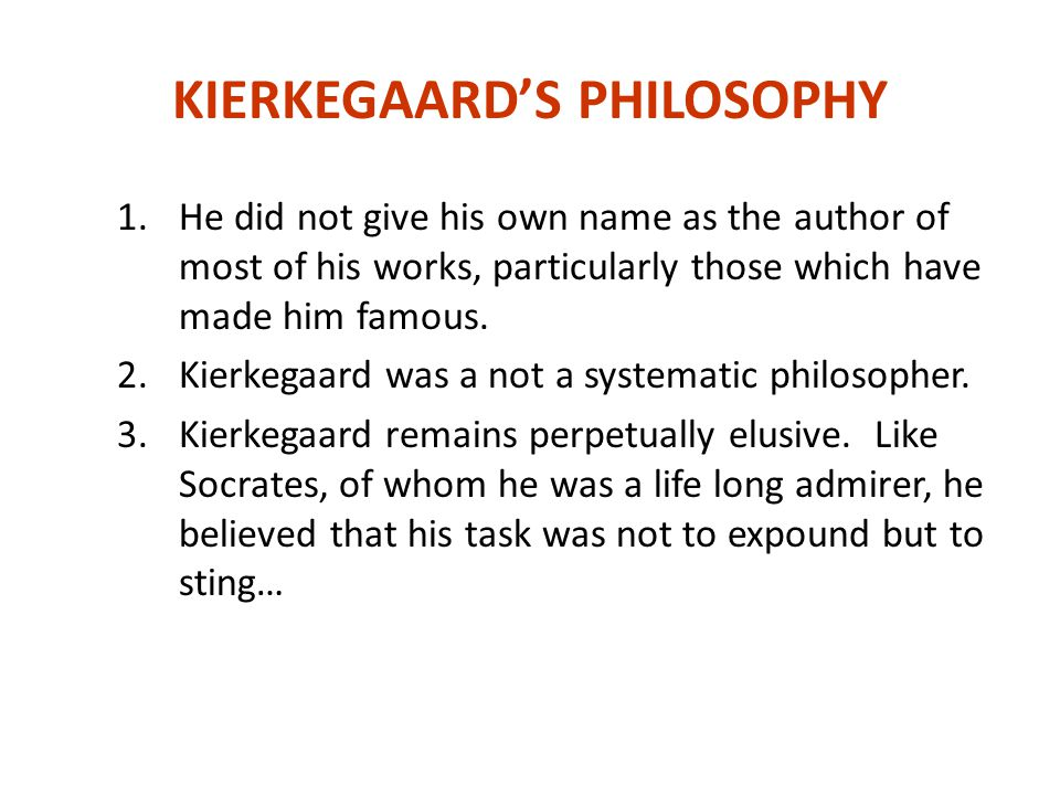 KIERKEGAARD'S PHILOSOPHY 1.He did not give his own name as the author of most of his works, particularly those which have made him famous.