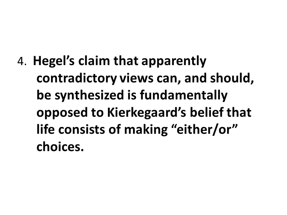 4. Hegel's claim that apparently contradictory views can, and should, be synthesized is fundamentally opposed to Kierkegaard's belief that life consis