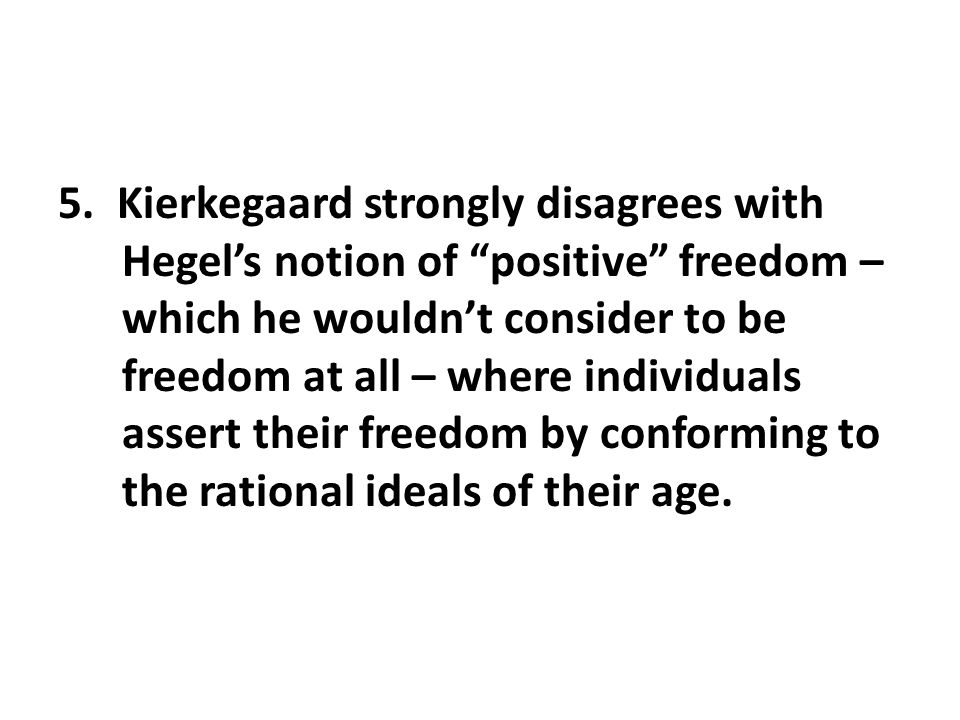 """5. Kierkegaard strongly disagrees with Hegel's notion of """"positive"""" freedom – which he wouldn't consider to be freedom at all – where individuals asse"""