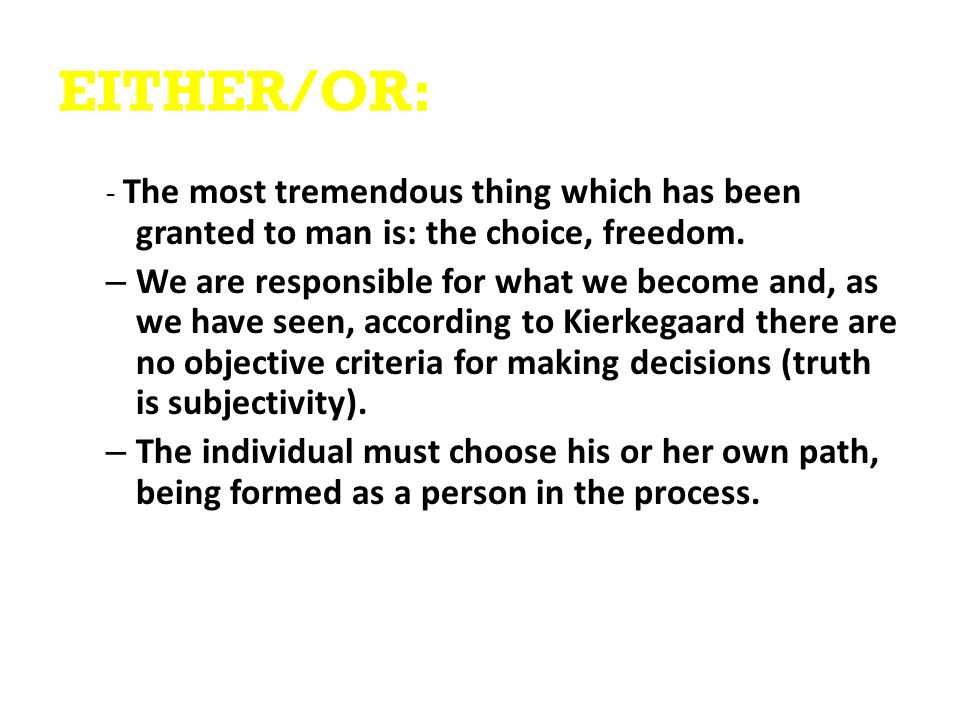 EITHER/OR: - The most tremendous thing which has been granted to man is: the choice, freedom.