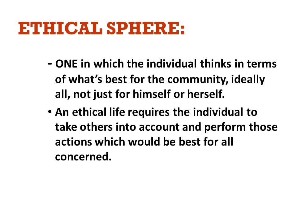 ETHICAL SPHERE: - ONE in which the individual thinks in terms of what's best for the community, ideally all, not just for himself or herself.