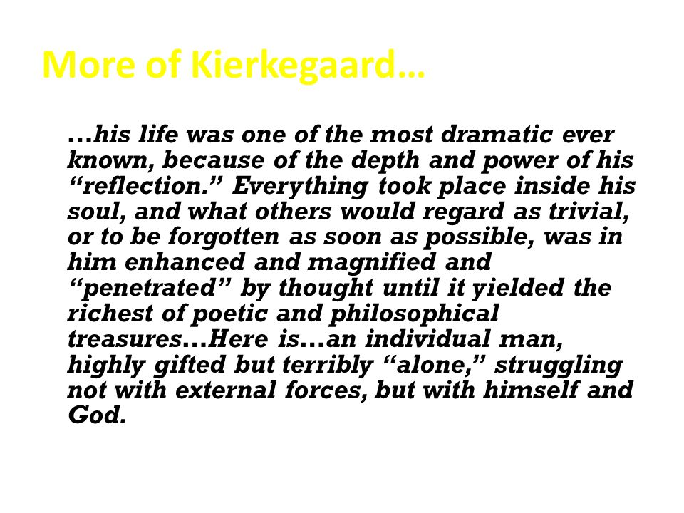 More of Kierkegaard… …his life was one of the most dramatic ever known, because of the depth and power of his reflection. Everything took place inside his soul, and what others would regard as trivial, or to be forgotten as soon as possible, was in him enhanced and magnified and penetrated by thought until it yielded the richest of poetic and philosophical treasures…Here is…an individual man, highly gifted but terribly alone, struggling not with external forces, but with himself and God.