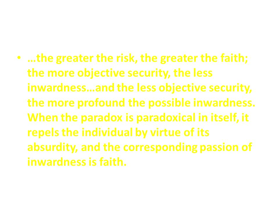 …the greater the risk, the greater the faith; the more objective security, the less inwardness…and the less objective security, the more profound the possible inwardness.