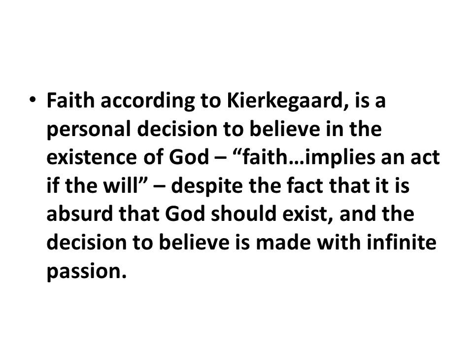 Faith according to Kierkegaard, is a personal decision to believe in the existence of God – faith…implies an act if the will – despite the fact that it is absurd that God should exist, and the decision to believe is made with infinite passion.