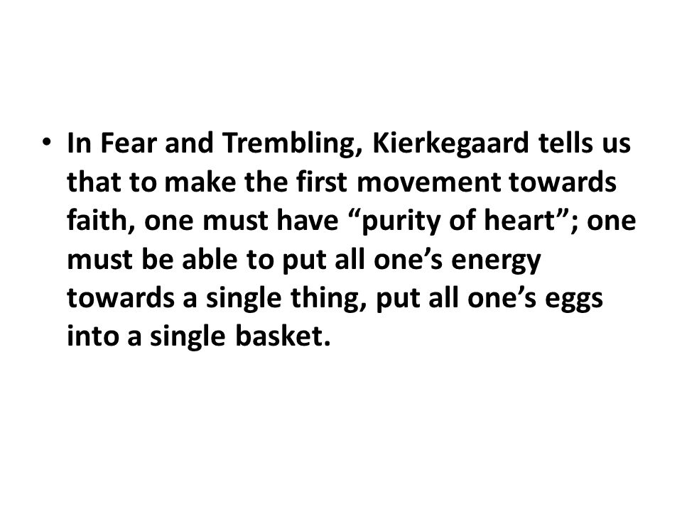 In Fear and Trembling, Kierkegaard tells us that to make the first movement towards faith, one must have purity of heart ; one must be able to put all one's energy towards a single thing, put all one's eggs into a single basket.