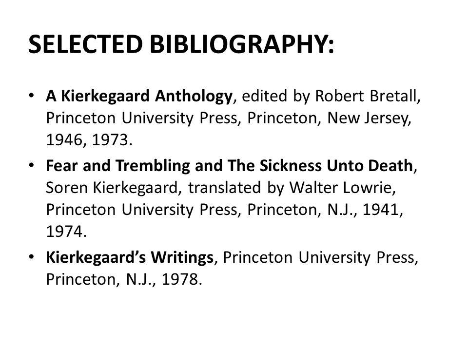 SELECTED BIBLIOGRAPHY: A Kierkegaard Anthology, edited by Robert Bretall, Princeton University Press, Princeton, New Jersey, 1946, 1973.