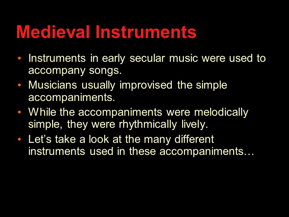 Medieval Instruments Instruments in early secular music were used to accompany songs.