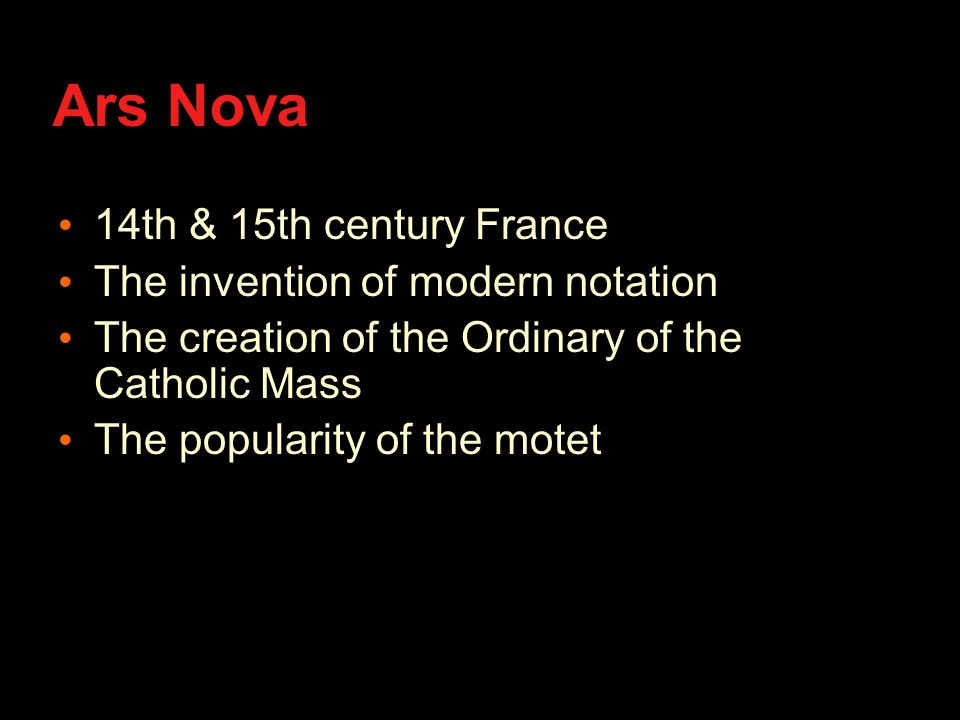 Ars Nova 14th & 15th century France The invention of modern notation The creation of the Ordinary of the Catholic Mass The popularity of the motet