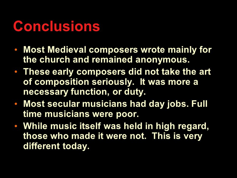 Conclusions Most Medieval composers wrote mainly for the church and remained anonymous.