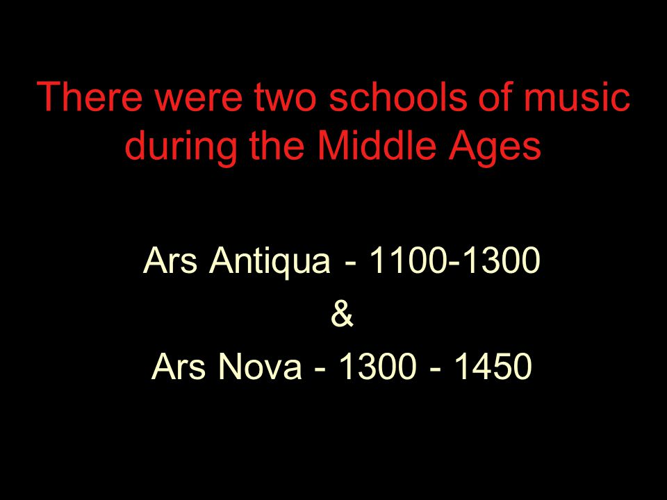 There were two schools of music during the Middle Ages Ars Antiqua - 1100-1300 & Ars Nova - 1300 - 1450